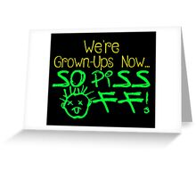 We're Grown-Ups Now...So Piss Off! Greeting Card