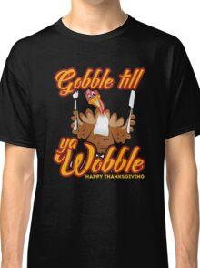 Gobble Till You Wobble Shirt - Happy Thanksgiving Gift Classic T-Shirt