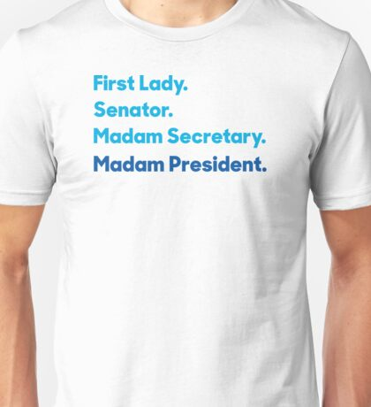 First Lady. Senator. Madam Secretary. Madam President. Hillary Clinton 2016. Unisex T-Shirt