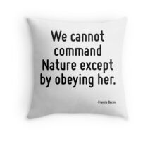 We cannot command Nature except by obeying her. Throw Pillow