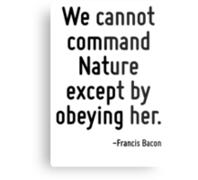 We cannot command Nature except by obeying her. Metal Print