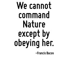 We cannot command Nature except by obeying her. Photographic Print