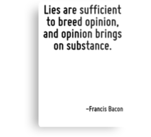 Lies are sufficient to breed opinion, and opinion brings on substance. Metal Print