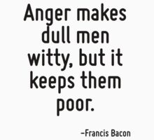 Anger makes dull men witty, but it keeps them poor. by Quotr