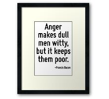 Anger makes dull men witty, but it keeps them poor. Framed Print