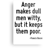 Anger makes dull men witty, but it keeps them poor. Metal Print