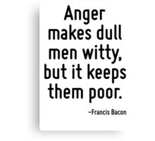 Anger makes dull men witty, but it keeps them poor. Canvas Print