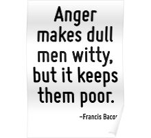 Anger makes dull men witty, but it keeps them poor. Poster