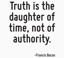 Truth is the daughter of time, not of authority. by Quotr