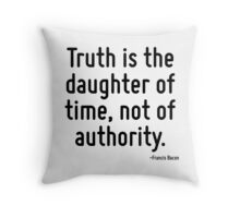 Truth is the daughter of time, not of authority. Throw Pillow