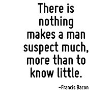 There is nothing makes a man suspect much, more than to know little. Photographic Print