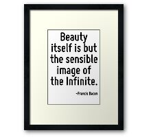 Beauty itself is but the sensible image of the Infinite. Framed Print