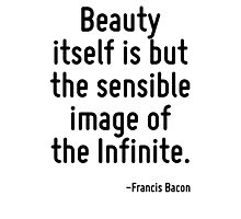 Beauty itself is but the sensible image of the Infinite. Photographic Print
