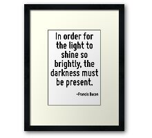 In order for the light to shine so brightly, the darkness must be present. Framed Print