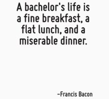 A bachelor's life is a fine breakfast, a flat lunch, and a miserable dinner. by Quotr