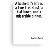 A bachelor's life is a fine breakfast, a flat lunch, and a miserable dinner. Metal Print