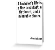 A bachelor's life is a fine breakfast, a flat lunch, and a miserable dinner. Greeting Card