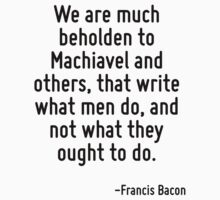 We are much beholden to Machiavel and others, that write what men do, and not what they ought to do. by Quotr