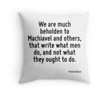 We are much beholden to Machiavel and others, that write what men do, and not what they ought to do. Throw Pillow