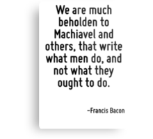We are much beholden to Machiavel and others, that write what men do, and not what they ought to do. Metal Print