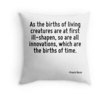 As the births of living creatures are at first ill-shapen, so are all innovations, which are the births of time. Throw Pillow