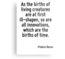 As the births of living creatures are at first ill-shapen, so are all innovations, which are the births of time. Metal Print