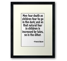 Men fear death as children fear to go in the dark; and as that natural fear in children is increased by tales, so is the other. Framed Print