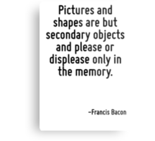 Pictures and shapes are but secondary objects and please or displease only in the memory. Metal Print