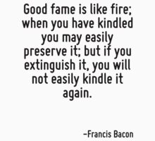 Good fame is like fire; when you have kindled you may easily preserve it; but if you extinguish it, you will not easily kindle it again. by Quotr
