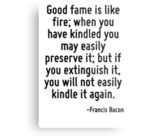 Good fame is like fire; when you have kindled you may easily preserve it; but if you extinguish it, you will not easily kindle it again. Metal Print