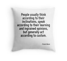 People usually think according to their inclinations, speak according to their learning and ingrained opinions, but generally act according to custom. Throw Pillow