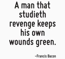 A man that studieth revenge keeps his own wounds green. by Quotr