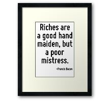 Riches are a good hand maiden, but a poor mistress. Framed Print