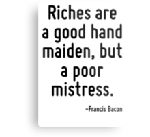 Riches are a good hand maiden, but a poor mistress. Metal Print