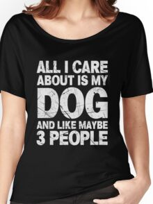 All I Care About Is My Dog And Like Maybe 3 People T-Shirt Women's Relaxed Fit T-Shirt