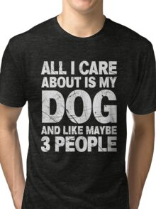 All I Care About Is My Dog And Like Maybe 3 People T-Shirt Tri-blend T-Shirt