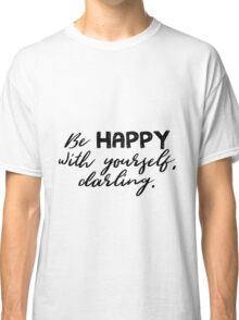 Be happy with yourself. Classic T-Shirt