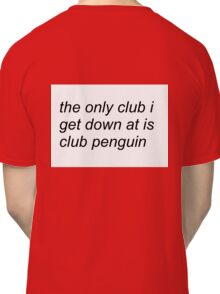 the only club i get down at is club penguin (FOR SWEATERS IN WHITE) Classic T-Shirt
