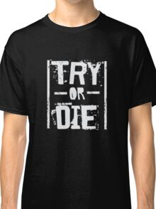 Try or Die - Fitness Gym Workout Motivational  Classic T-Shirt