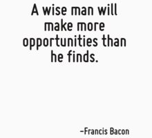 A wise man will make more opportunities than he finds. by Quotr