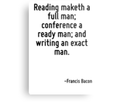 Reading maketh a full man; conference a ready man; and writing an exact man. Metal Print