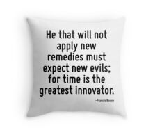 He that will not apply new remedies must expect new evils; for time is the greatest innovator. Throw Pillow