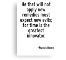 He that will not apply new remedies must expect new evils; for time is the greatest innovator. Metal Print
