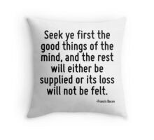 Seek ye first the good things of the mind, and the rest will either be supplied or its loss will not be felt. Throw Pillow