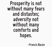 Prosperity is not without many fears and distastes; adversity not without many comforts and hopes. by Quotr