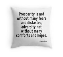 Prosperity is not without many fears and distastes; adversity not without many comforts and hopes. Throw Pillow