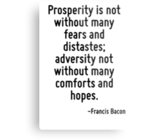 Prosperity is not without many fears and distastes; adversity not without many comforts and hopes. Metal Print