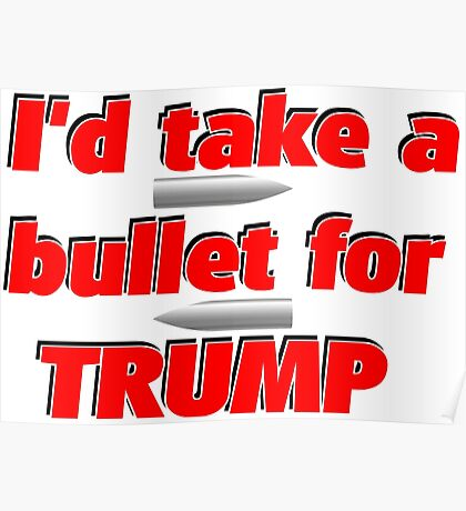 I'd Take A Bullet For Trump Poster