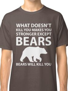 What Doesn't Kill You Makes Stronger Except Bears Classic T-Shirt