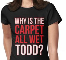 Why Is The Carpet All Wet Todd? (Matching Margo Shirt Also Available) Womens Fitted T-Shirt